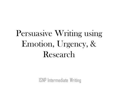 Persuasive Writing using Emotion, Urgency, & Research ISNP Intermediate Writing.