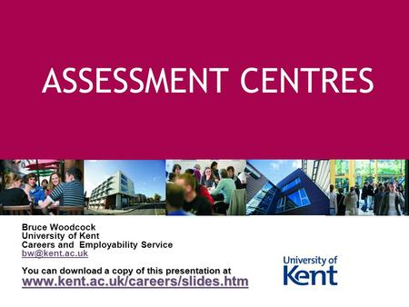 ASSESSMENT CENTRES Bruce Woodcock University of Kent Careers and Employability Service You can download a copy of this presentation at