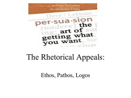 The Rhetorical Appeals: Ethos, Pathos, Logos. Three methods to Persuade ethos pathos logos.