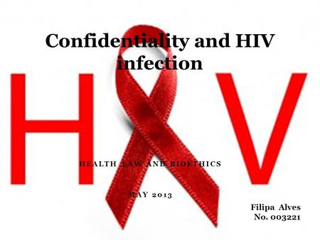 HEALTH LAW AND BIOETHICS MAY 2013 Confidentiality and HIV infection Filipa Alves No. 003221.