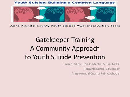 Gatekeeper Training A Community Approach to Youth Suicide Prevention Presented by Lucia R. Martin, M.Ed., NBCT Resource School Counselor Anne Arundel County.