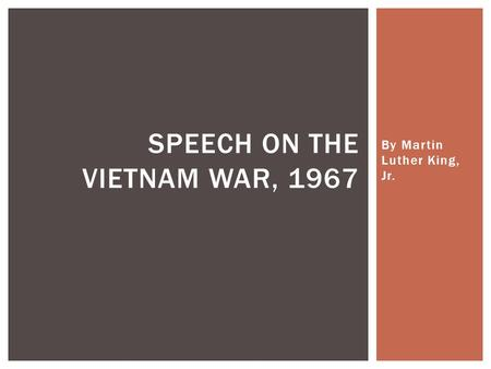 By Martin Luther King, Jr. SPEECH ON THE VIETNAM WAR, 1967.