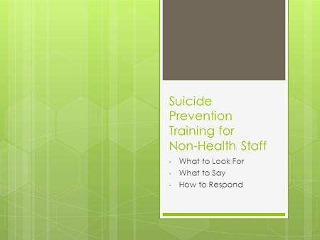Suicide Prevention Training for Non-Health Staff What to Look For What to Say How to Respond.