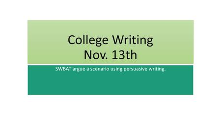 College Writing Nov. 13th SWBAT argue a scenario using persuasive writing.