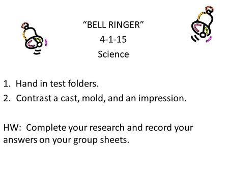"""BELL RINGER"" 4-1-15 Science 1. Hand in test folders. 2.Contrast a cast, mold, and an impression. HW: Complete your research and record your answers on."