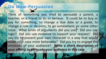 Do Now-Persuasion Think of something you tried to persuade a parent, a teacher, or a friend to do or believe.  It could be to buy or pay for something,