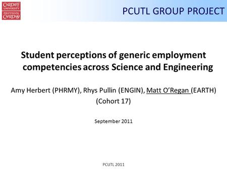 PCUTL 2011 PCUTL GROUP PROJECT Student perceptions of generic employment competencies across Science and Engineering Amy Herbert (PHRMY), Rhys Pullin (ENGIN),