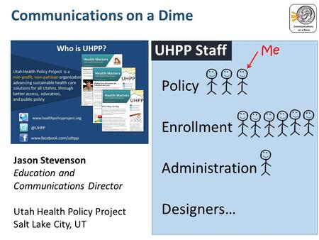 Policy Enrollment Administration Designers….... UHPP Staff.................................... Communications on a Dime Jason Stevenson Education and Communications.