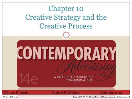 Chapter 10 Creative Strategy and the Creative Process William F. Arens Michael F. Weigold Christian Arens McGraw-Hill/IrwinCopyright © 2013 by The McGraw-Hill.