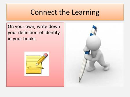 Connect the Learning On your own, write down your definition of identity in your books.