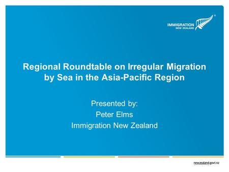 Regional Roundtable on Irregular Migration by Sea in the Asia-Pacific Region Presented by: Peter Elms Immigration New Zealand.