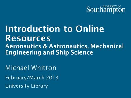 Introduction to Online Resources Aeronautics & Astronautics, Mechanical Engineering and Ship Science Michael Whitton February/March 2013 University Library.
