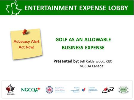 GOLF AS AN ALLOWABLE BUSINESS EXPENSE ENTERTAINMENT EXPENSE LOBBY Presented by: Jeff Calderwood, CEO NGCOA Canada.