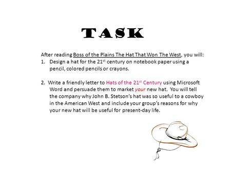 Task After reading Boss of the Plains The Hat That Won The West, you will: 1.Design a hat for the 21 st century on notebook paper using a pencil, colored.