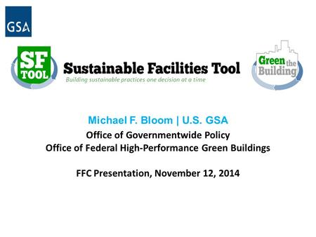 B Building sustainable practices one decision at a time Michael F. Bloom | U.S. GSA Office of Governmentwide Policy Office of Federal High-Performance.