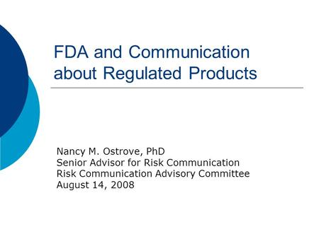 FDA and Communication about Regulated Products Nancy M. Ostrove, PhD Senior Advisor for Risk Communication Risk Communication Advisory Committee August.