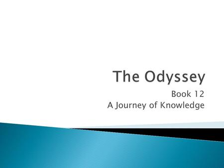 Book 12 A Journey of Knowledge.  Odysseus sends his companions to get Elpenor's body.  Buried with armor  Oar to mark the site.