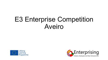 E3 Enterprise Competition Aveiro. Competition Overview 6 Teams - 4 students/team Business Ideas Timescales Scoring 50% Business Plan 50% Presentation.