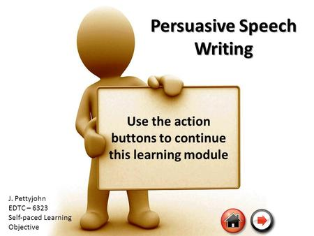 Persuasive Speech Writing Use the action buttons to continue this learning module J. Pettyjohn EDTC – 6323 Self-paced Learning Objective.