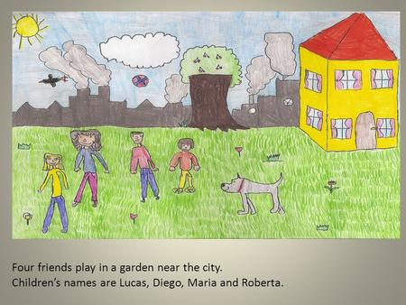 Four friends play in a garden near the city. Children's names are Lucas, Diego, Maria and Roberta.