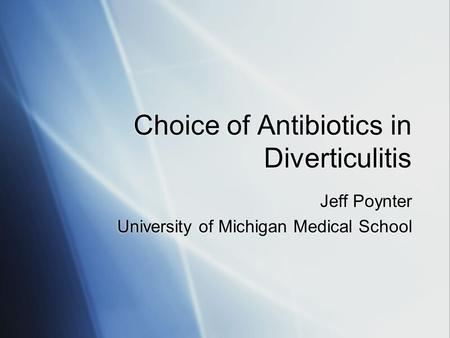 Choice of Antibiotics in Diverticulitis Jeff Poynter University of Michigan Medical School Jeff Poynter University of Michigan Medical School.