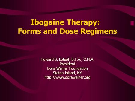 Ibogaine Therapy: Forms and Dose Regimens Howard S. Lotsof, B.F.A., C.M.A. President Dora Weiner Foundation Staten Island, NY