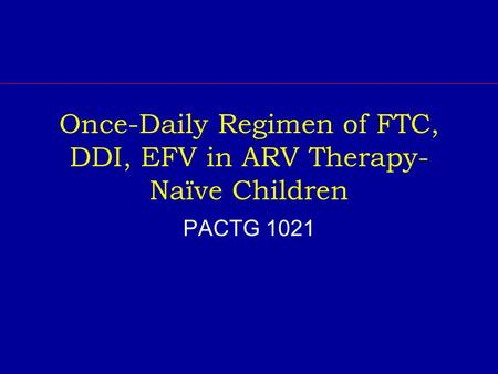 Once-Daily Regimen of FTC, DDI, EFV in ARV Therapy- Naïve Children PACTG 1021.