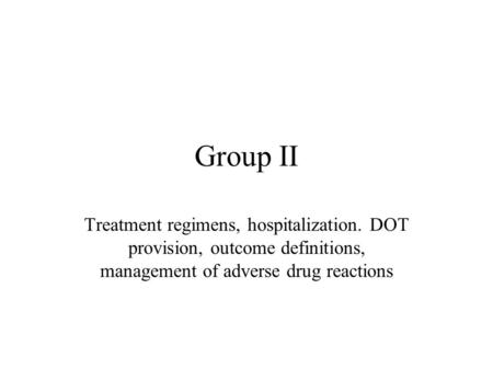 Group II Treatment regimens, hospitalization. DOT provision, outcome definitions, management of adverse drug reactions.