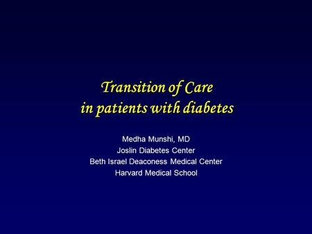 Transition of Care in patients with diabetes Medha Munshi, MD Joslin Diabetes Center Beth Israel Deaconess Medical Center Harvard Medical School.