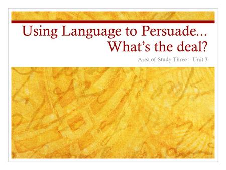 Using Language to Persuade... What's the deal? Area of Study Three – Unit 3.