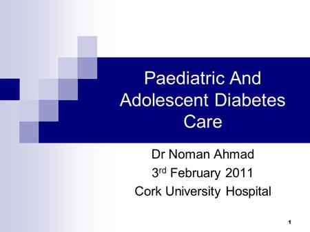 1 Paediatric And Adolescent Diabetes Care Dr Noman Ahmad 3 rd February 2011 Cork University Hospital.