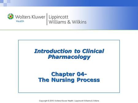 Copyright © 2010 Wolters Kluwer Health | Lippincott Williams & Wilkins Introduction to Clinical Pharmacology Chapter 04- The Nursing Process.