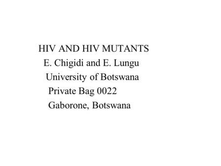 HIV AND HIV MUTANTS E. Chigidi and E. Lungu University of Botswana Private Bag 0022 Gaborone, Botswana.