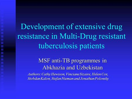 Development of extensive drug resistance in Multi-Drug resistant tuberculosis patients MSF anti-TB programmes in Abkhazia and Uzbekistan Authors: Cathy.