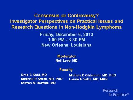 Consensus or Controversy? Investigator Perspectives on Practical Issues and Research Questions in Non-Hodgkin Lymphoma Friday, December 6, 2013 1:00 PM.