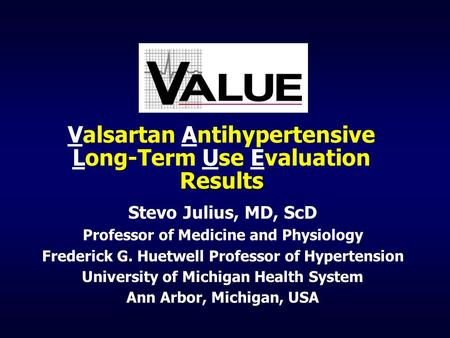 Results Valsartan Antihypertensive Long-Term Use Evaluation Results Stevo Julius, MD, ScD Professor of Medicine and Physiology Frederick G. Huetwell Professor.