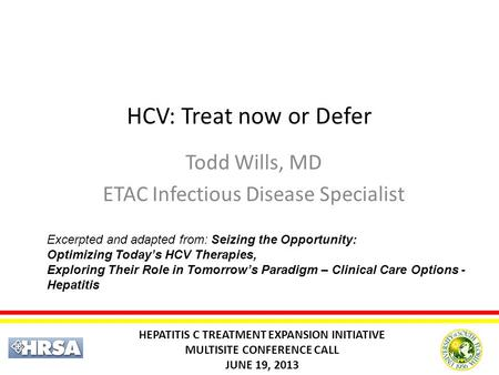 HCV: Treat now or Defer Todd Wills, MD ETAC Infectious Disease Specialist HEPATITIS C TREATMENT EXPANSION INITIATIVE MULTISITE CONFERENCE CALL JUNE 19,
