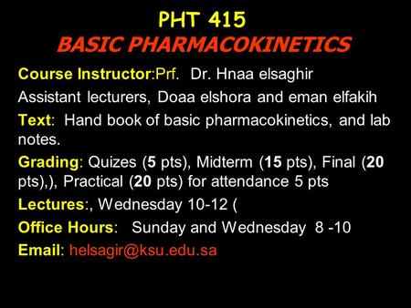 PHT 415 BASIC PHARMACOKINETICS Course Instructor:Prf. Dr. Hnaa elsaghir Assistant lecturers, Doaa elshora and eman elfakih Text: Hand book of basic pharmacokinetics,