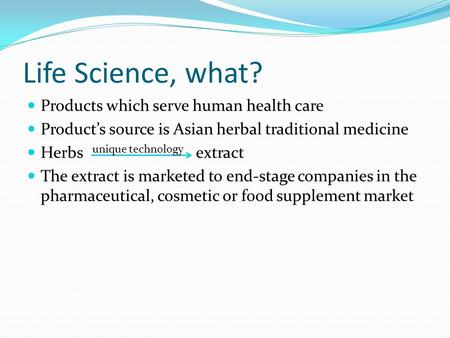 Life Science, what? Products which serve human health care Product's source is Asian herbal traditional medicine Herbs extract The extract is marketed.