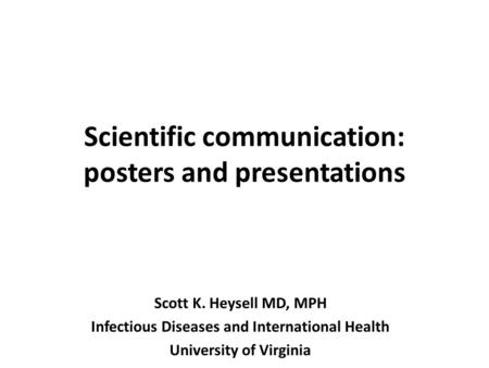 Scientific communication: posters and presentations Scott K. Heysell MD, MPH Infectious Diseases and International Health University of Virginia.