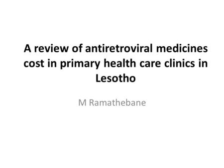A review of antiretroviral medicines cost in primary health care clinics in Lesotho M Ramathebane.