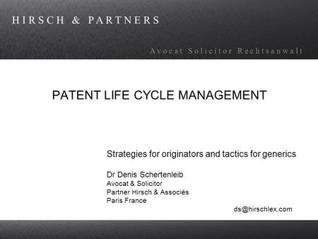 H I R S C H & P A R T N E R S A v o c a t S o l i c i t o r R e c h t s a n w a l t PATENT LIFE CYCLE MANAGEMENT Strategies for originators and tactics.