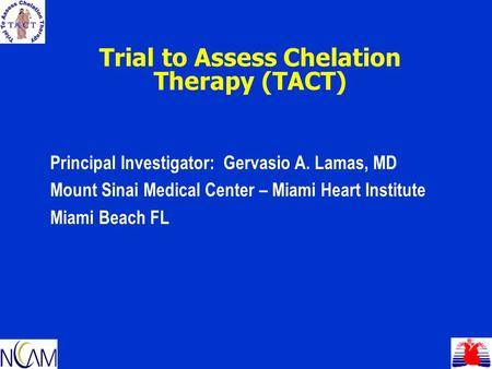 Trial to Assess Chelation Therapy (TACT) Principal Investigator: Gervasio A. Lamas, MD Mount Sinai Medical Center – Miami Heart Institute Miami Beach FL.