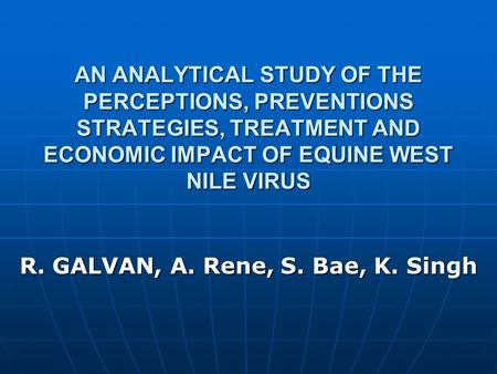 AN ANALYTICAL STUDY OF THE PERCEPTIONS, PREVENTIONS STRATEGIES, TREATMENT AND ECONOMIC IMPACT OF EQUINE WEST NILE VIRUS R. GALVAN, A. Rene, S. Bae, K.