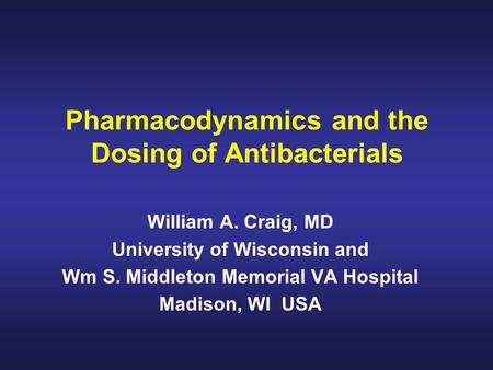 Pharmacodynamics and the Dosing of Antibacterials William A. Craig, MD University of Wisconsin and Wm S. Middleton Memorial VA Hospital Madison, WI USA.