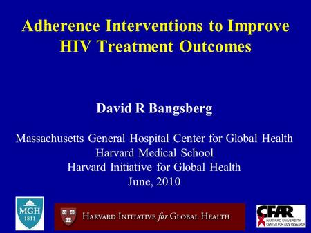 Adherence Interventions to Improve HIV Treatment Outcomes David R Bangsberg Massachusetts General Hospital Center for Global Health Harvard Medical School.