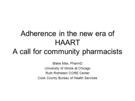 Adherence in the new era of HAART A call for community pharmacists Blake Max, PharmD University of Illinois at Chicago Ruth Rothstein CORE Center Cook.