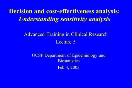 Decision and cost-effectiveness analysis: Understanding sensitivity analysis Advanced Training in Clinical Research Lecture 5 UCSF Department of Epidemiology.