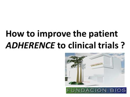 How to improve the patient ADHERENCE to clinical trials ?