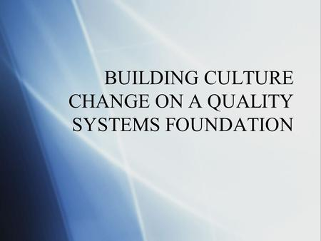 BUILDING CULTURE CHANGE ON A QUALITY SYSTEMS FOUNDATION.
